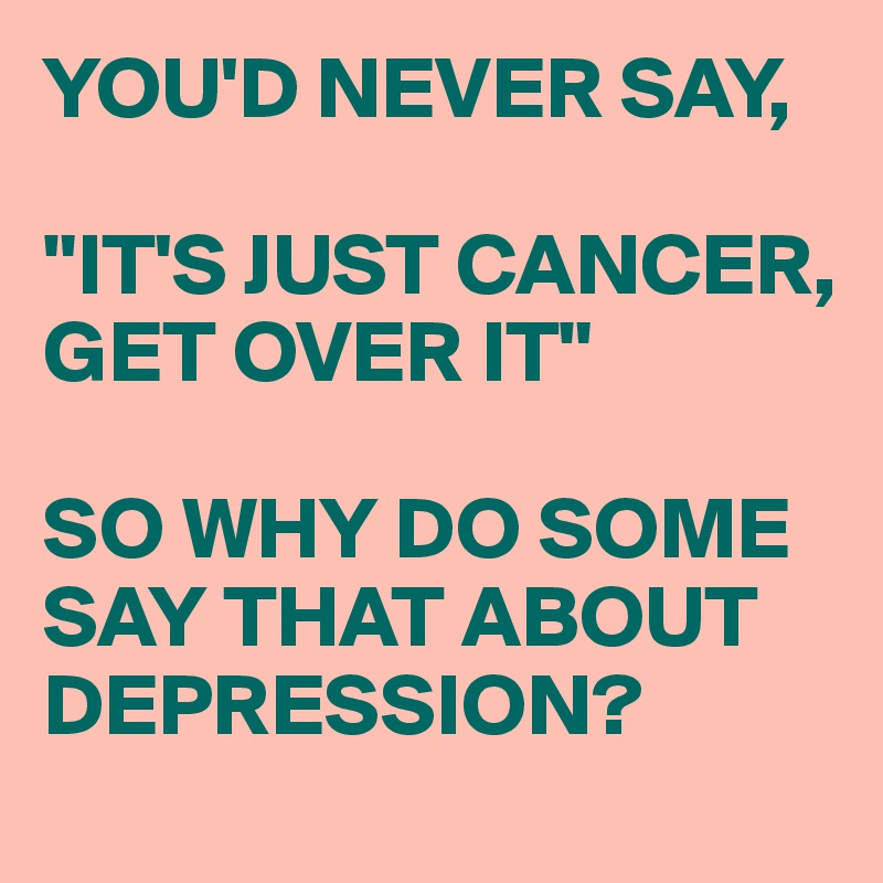 """YOU'D NEVER SAY,  """"IT'S JUST CANCER, GET OVER IT""""  SO WHY DO SOME SAY THAT ABOUT DEPRESSION?"""