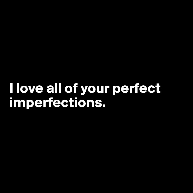 I love all of your perfect imperfections.