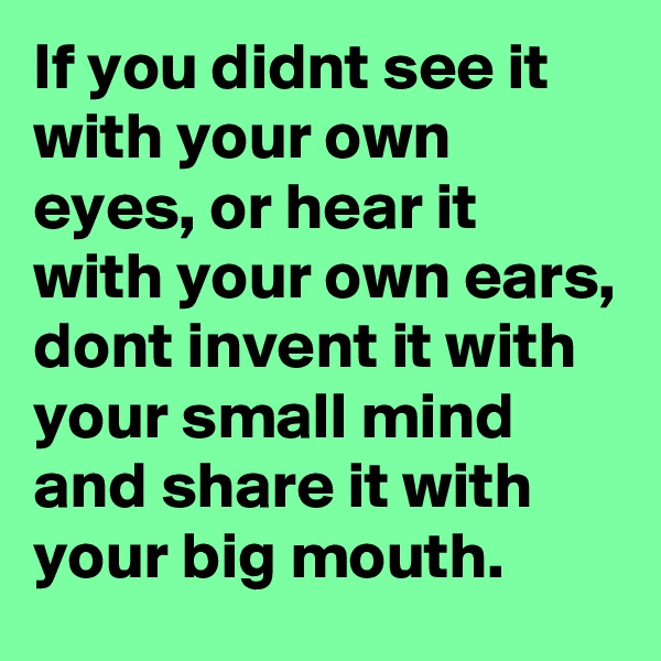 If you didnt see it with your own eyes, or hear it with your own ears, dont invent it with your small mind and share it with your big mouth.