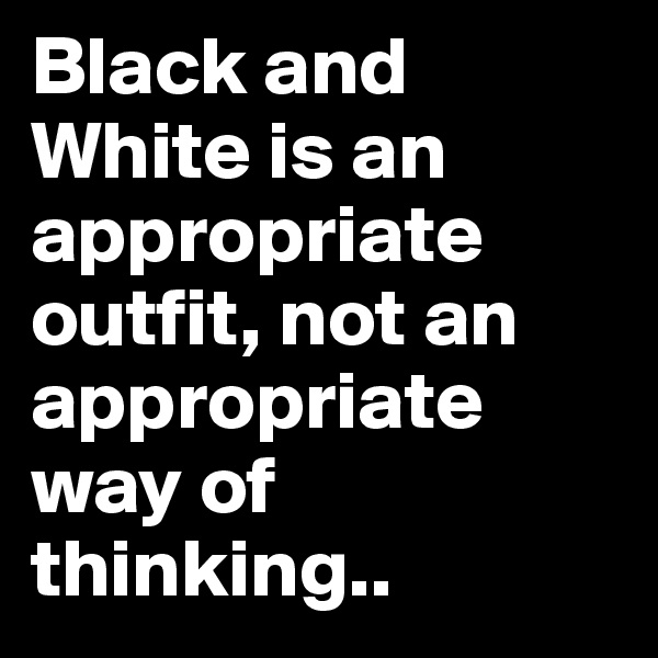 Black and White is an appropriate outfit, not an appropriate way of thinking..