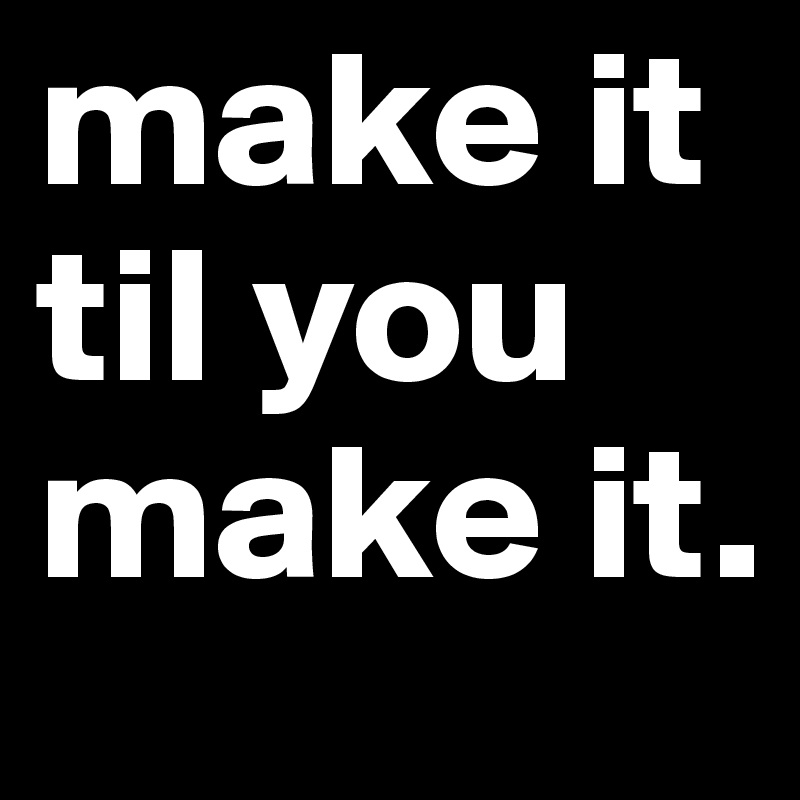make it til you make it.