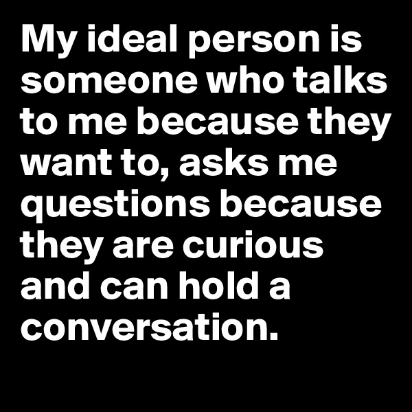 My ideal person is someone who talks to me because they want to, asks me questions because they are curious and can hold a conversation.