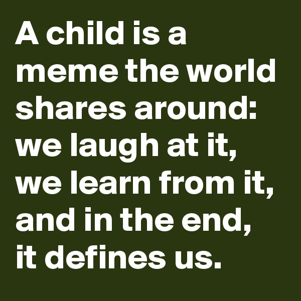 A child is a meme the world shares around: we laugh at it, we learn from it, and in the end, it defines us.