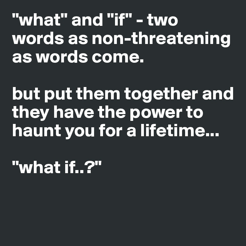 """what"" and ""if"" - two words as non-threatening as words come.   but put them together and they have the power to haunt you for a lifetime...  ""what if..?"""