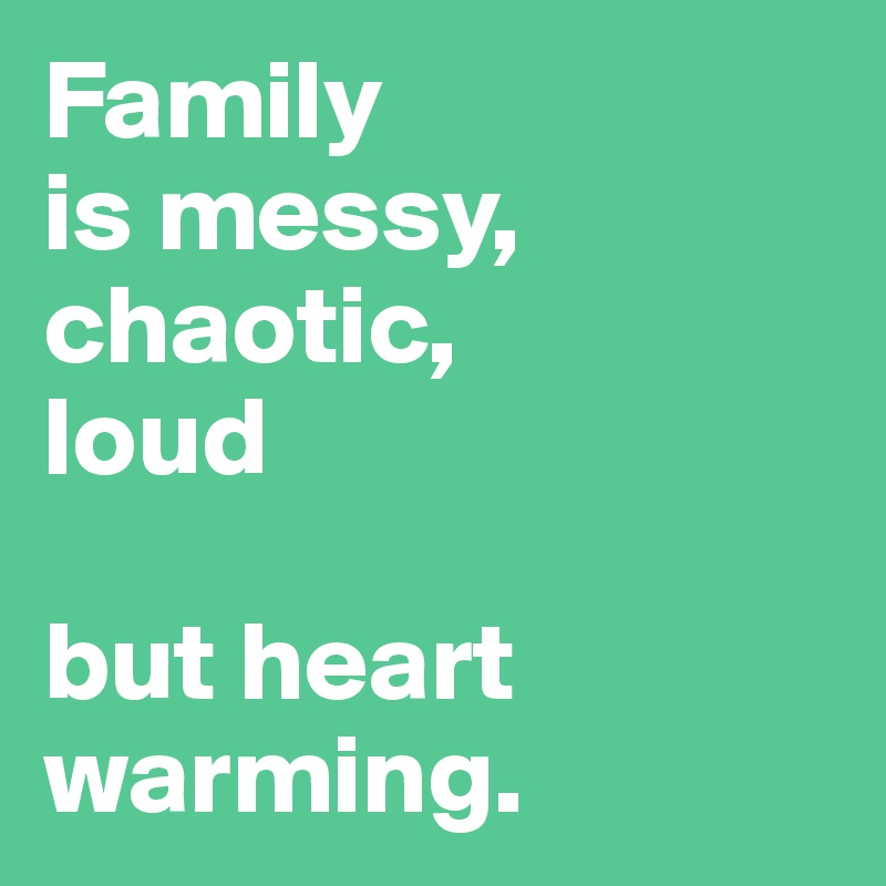 Family is messy, chaotic,  loud   but heart warming.