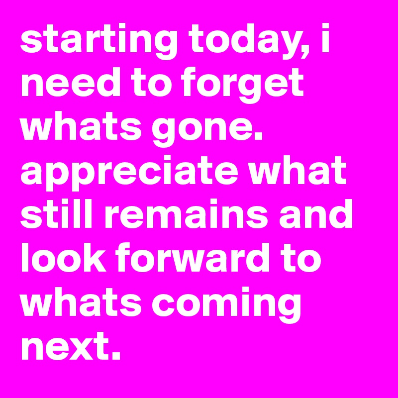 starting today, i need to forget whats gone. appreciate what still remains and look forward to whats coming next.