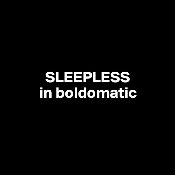 SLEEPLESS           in boldomatic