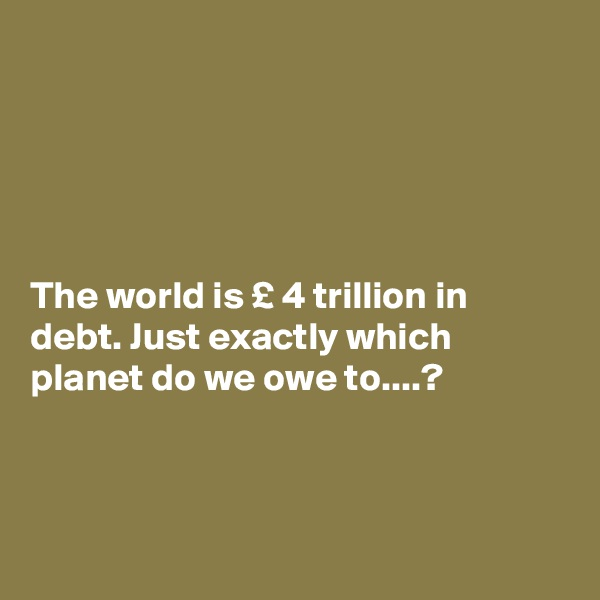 The world is £ 4 trillion in debt. Just exactly which planet do we owe to....?