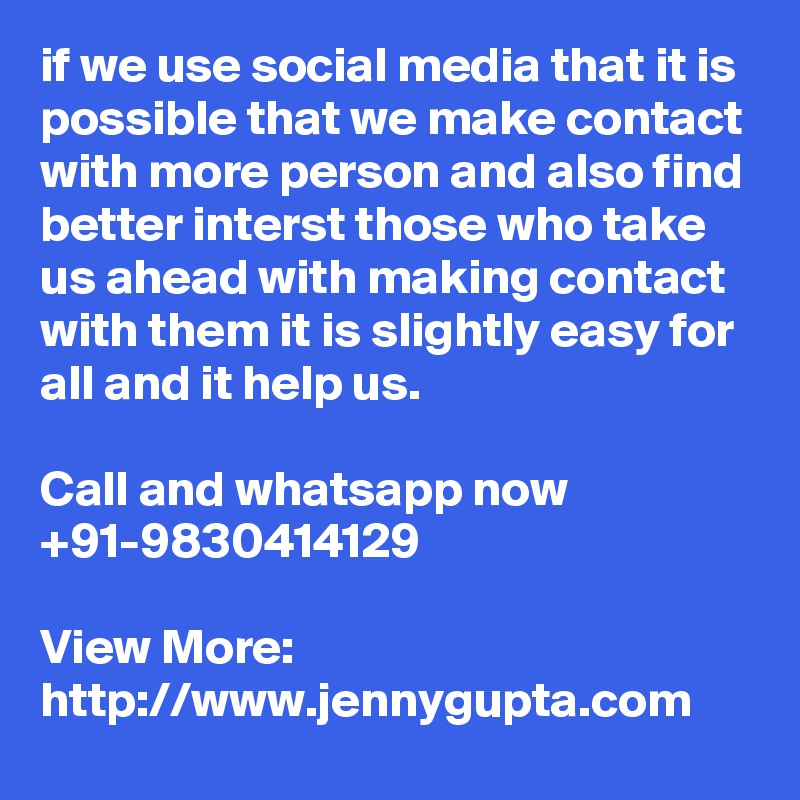 if we use social media that it is possible that we make contact with more person and also find better interst those who take us ahead with making contact with them it is slightly easy for all and it help us.  Call and whatsapp now +91-9830414129  View More: http://www.jennygupta.com