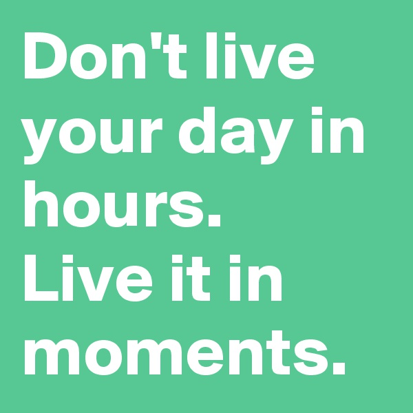 Don't live your day in hours. Live it in moments.