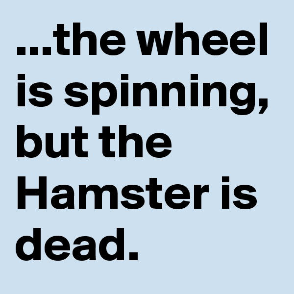 ...the wheel is spinning, but the Hamster is dead.