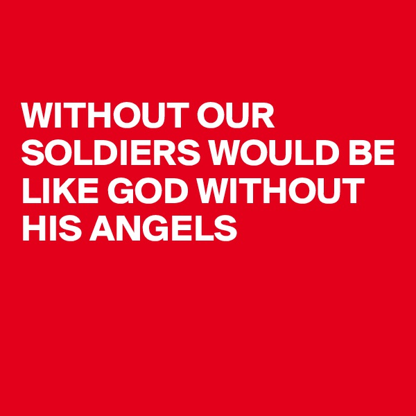 WITHOUT OUR SOLDIERS WOULD BE LIKE GOD WITHOUT HIS ANGELS