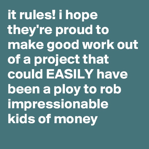 it rules! i hope they're proud to make good work out of a project that could EASILY have been a ploy to rob impressionable kids of money
