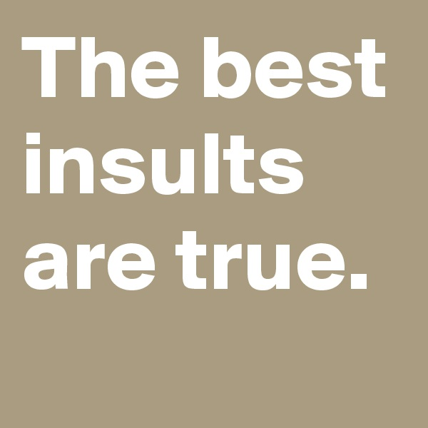 The best insults are true.
