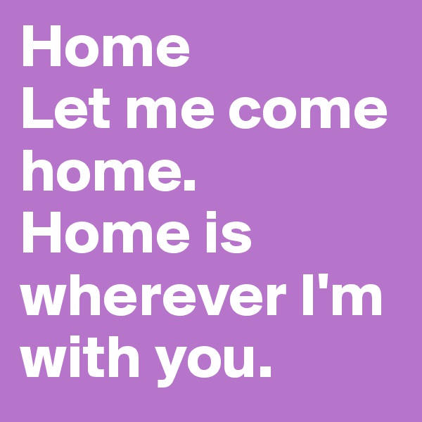 Home Let me come home. Home is wherever I'm with you.