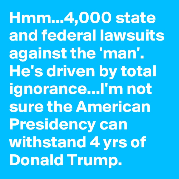 Hmm...4,000 state and federal lawsuits against the 'man'. He's driven by total ignorance...I'm not sure the American Presidency can withstand 4 yrs of Donald Trump.
