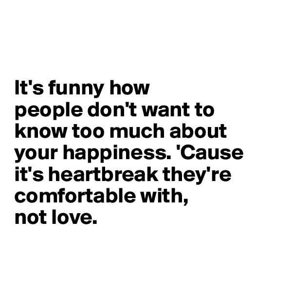 It's funny how people don't want to  know too much about  your happiness. 'Cause  it's heartbreak they're comfortable with,  not love.
