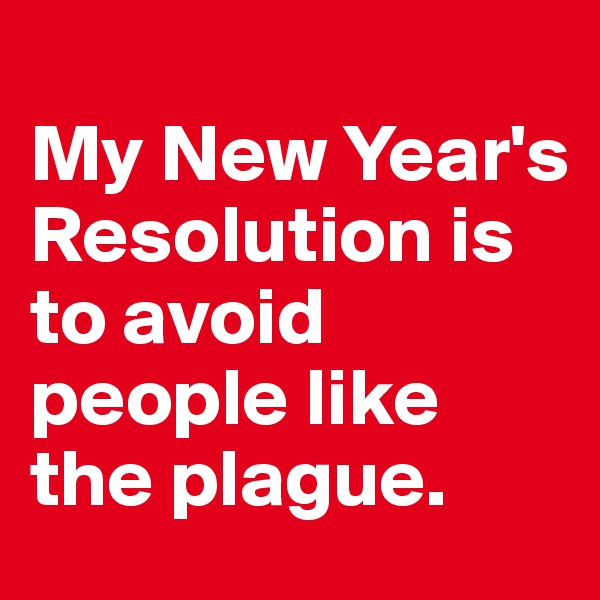 My New Year's Resolution is to avoid people like the plague.