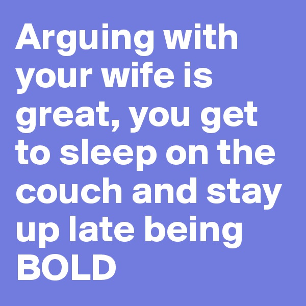 Arguing with your wife is great, you get to sleep on the couch and stay up late being BOLD