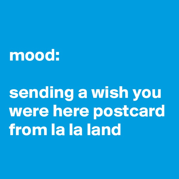 mood:  sending a wish you were here postcard from la la land