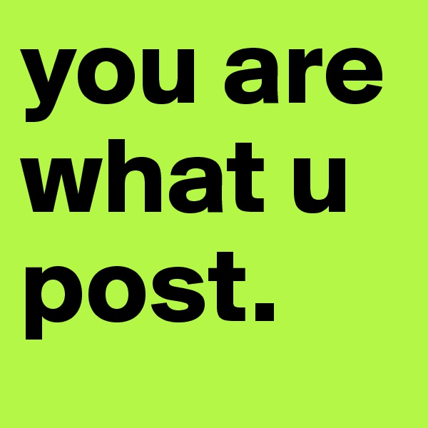 you are what u  post.