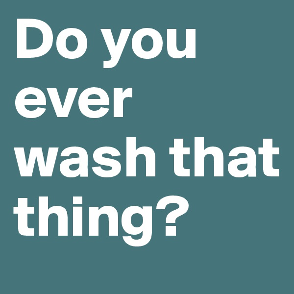 Do you ever wash that thing?