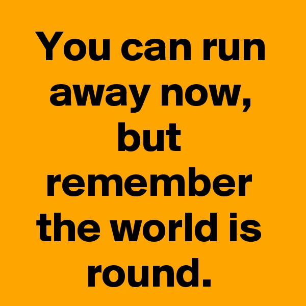 You can run away now, but remember the world is round.