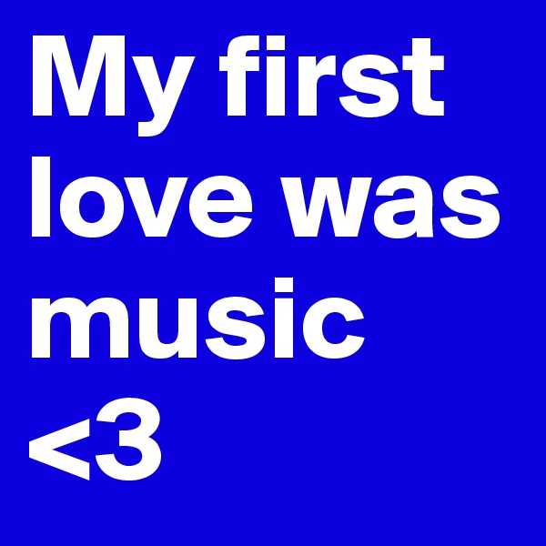My first love was music <3