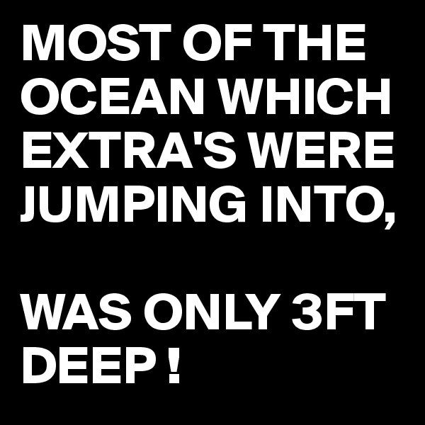 MOST OF THE OCEAN WHICH EXTRA'S WERE JUMPING INTO,  WAS ONLY 3FT DEEP !