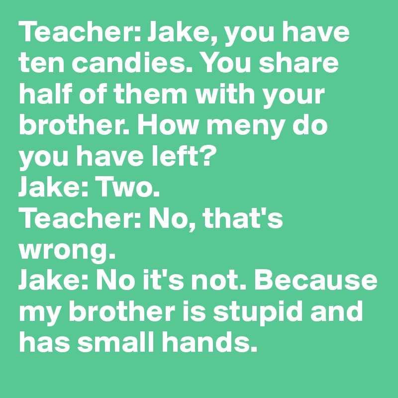 Teacher: Jake, you have ten candies. You share half of them with your brother. How meny do you have left? Jake: Two. Teacher: No, that's wrong. Jake: No it's not. Because my brother is stupid and has small hands.