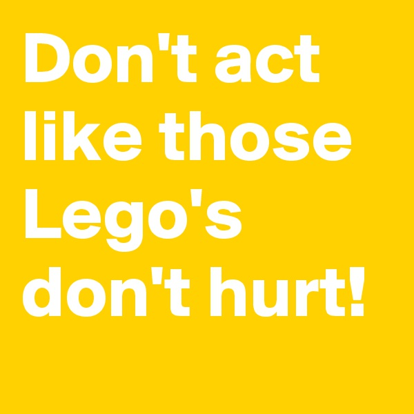 Don't act like those Lego's don't hurt!