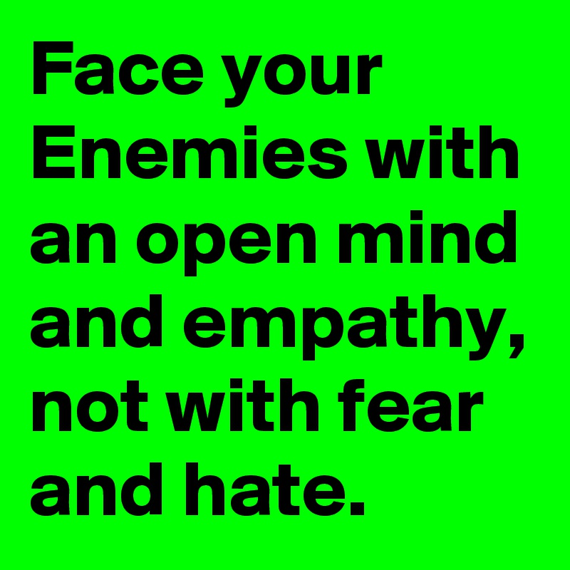 Face your Enemies with an open mind and empathy, not with fear and hate.