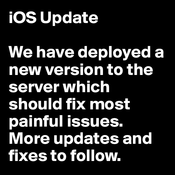 iOS Update  We have deployed a new version to the server which should fix most painful issues. More updates and fixes to follow.