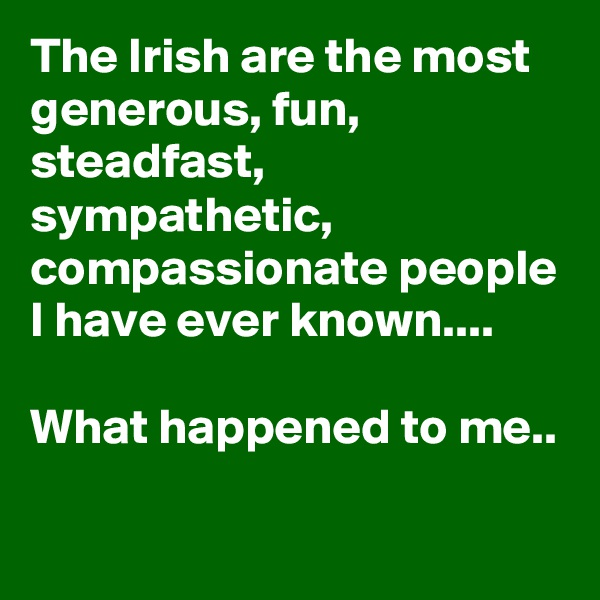 The Irish are the most generous, fun, steadfast, sympathetic, compassionate people I have ever known....  What happened to me..