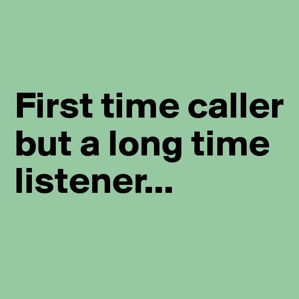 First time caller but a long time listener...