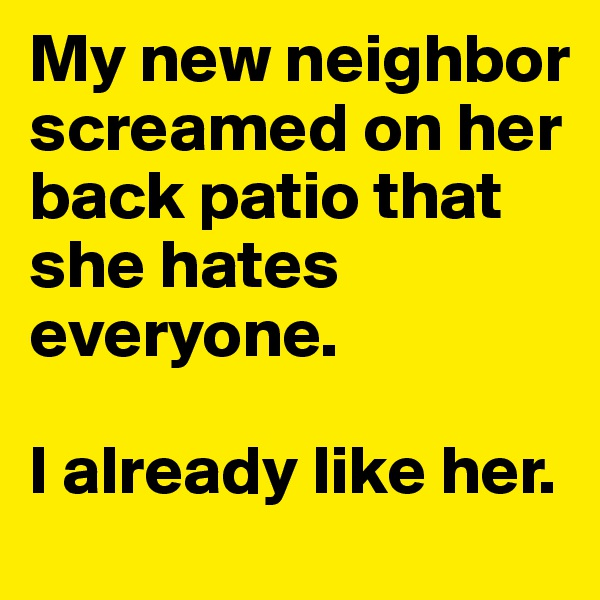 My new neighbor screamed on her back patio that she hates everyone.   I already like her.
