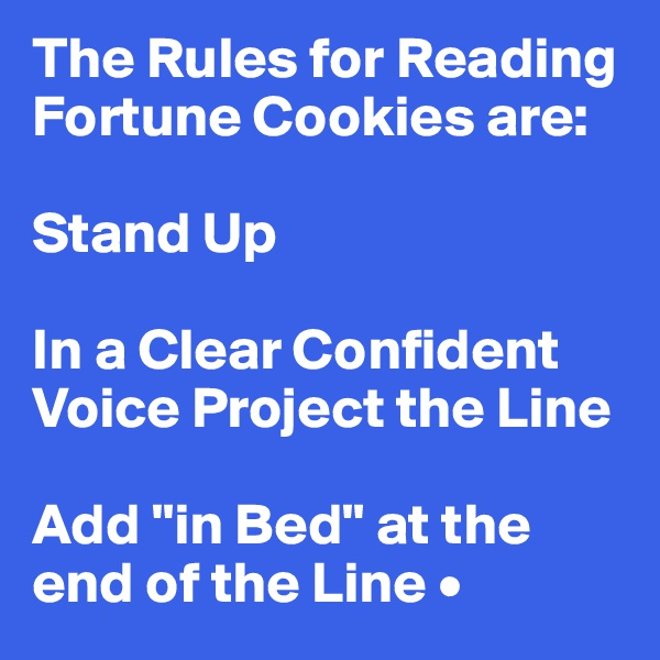 "The Rules for Reading Fortune Cookies are:  Stand Up  In a Clear Confident Voice Project the Line  Add ""in Bed"" at the end of the Line •"
