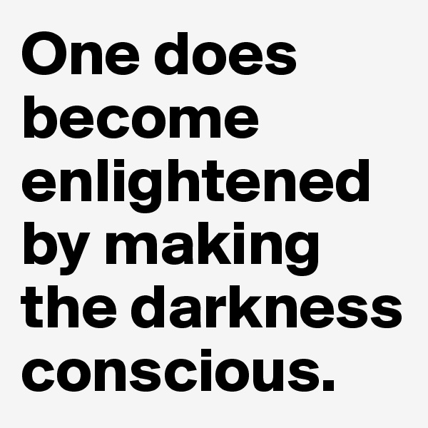 One does become enlightened by making the darkness conscious.