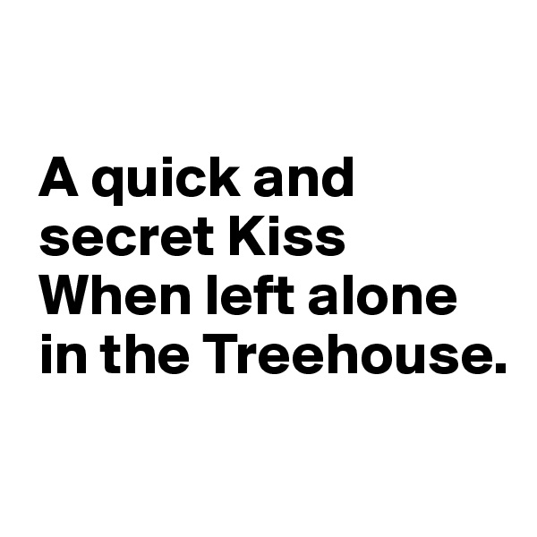 A quick and    secret Kiss    When left alone    in the Treehouse.