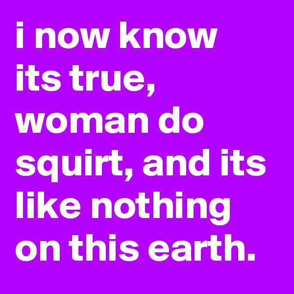 i now know its true, woman do squirt, and its like nothing on this earth.