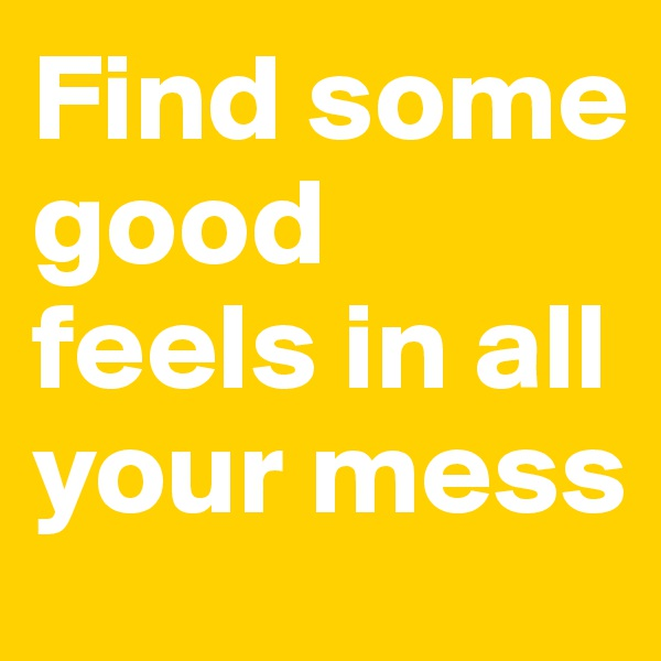 Find some good feels in all your mess