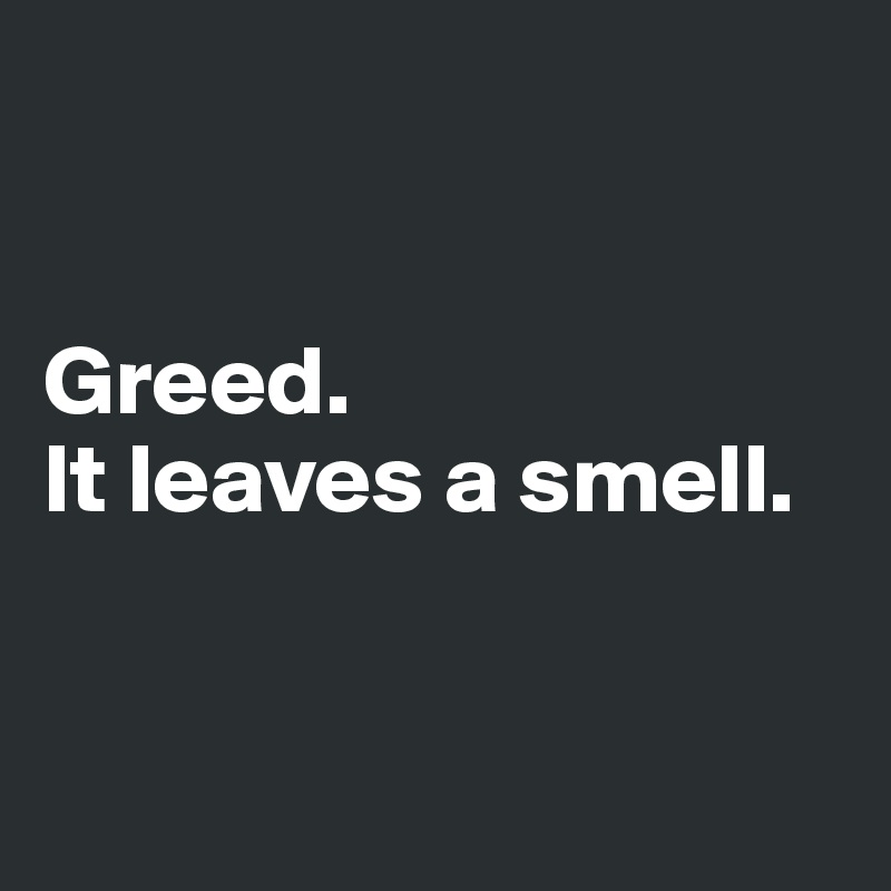 Greed.  It leaves a smell.