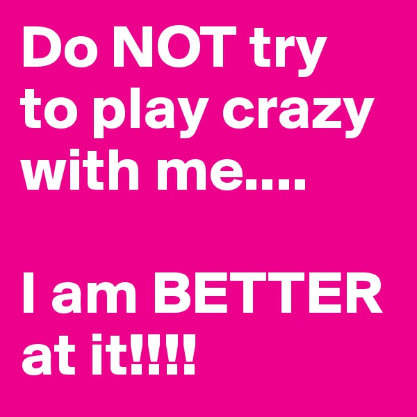 Do NOT try to play crazy with me....  I am BETTER at it!!!!