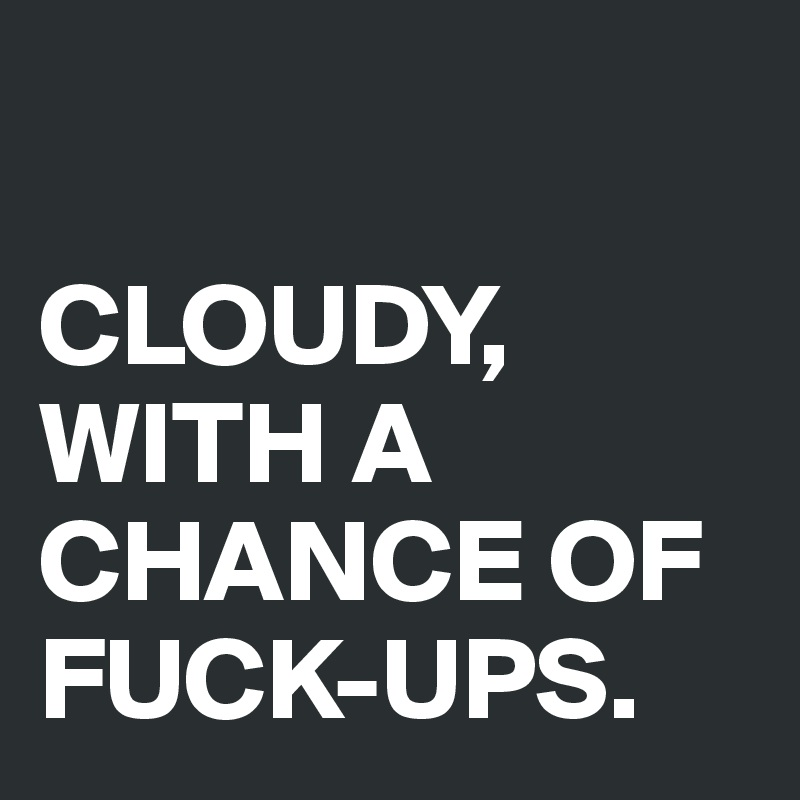 CLOUDY, WITH A CHANCE OF FUCK-UPS.