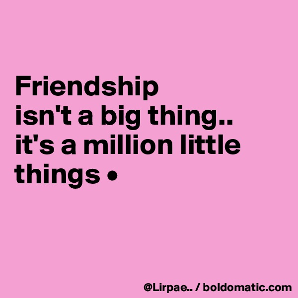 Friendship isn't a big thing.. it's a million little things •