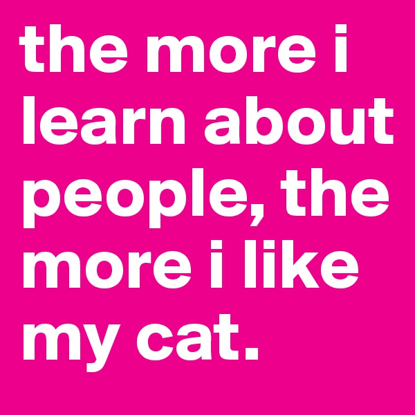 the more i learn about people, the more i like my cat.