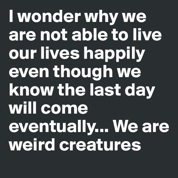I wonder why we are not able to live our lives happily even though we know the last day will come eventually... We are weird creatures