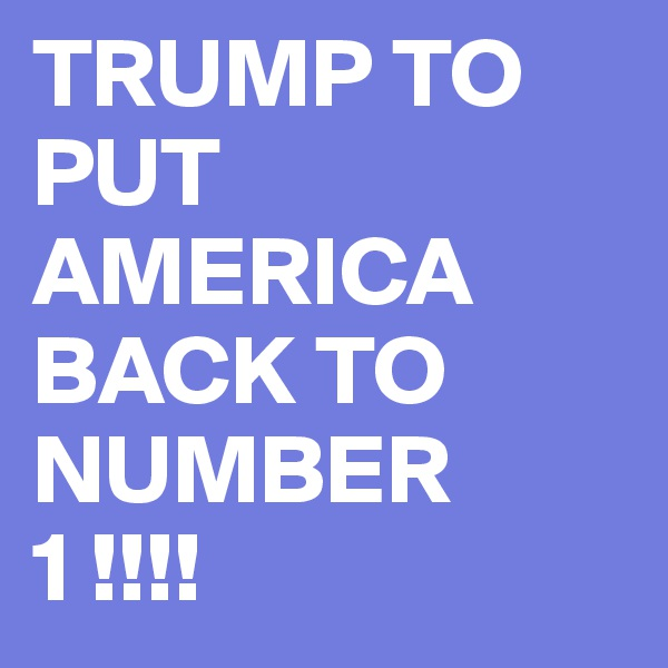 TRUMP TO PUT AMERICA BACK TO NUMBER  1 !!!!