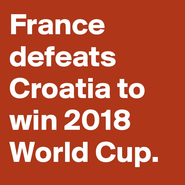 France defeats Croatia to win 2018 World Cup.