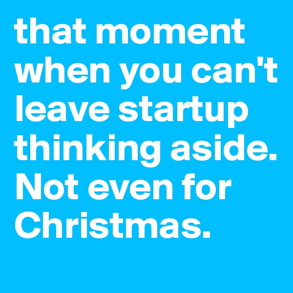 that moment when you can't leave startup thinking aside. Not even for Christmas.